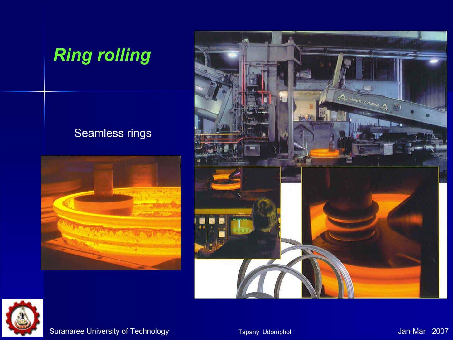 Ring rolling Seamless rings Suranaree University of Technology Tapany Udomphol Jan-Mar 2007