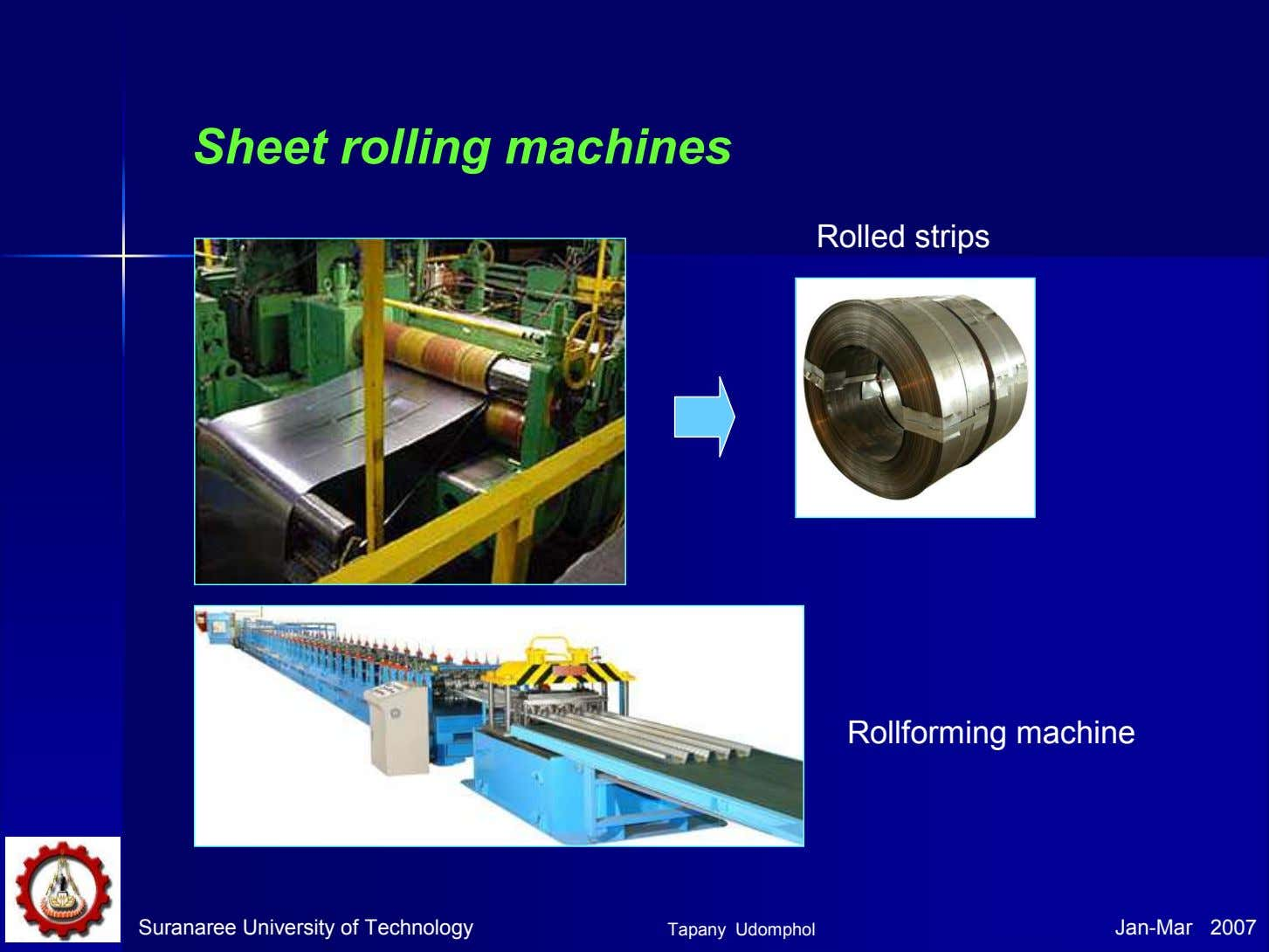 Sheet rolling machines Rolled strips Rollforming machine Suranaree University of Technology Tapany Udomphol Jan-Mar