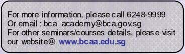 For more information, please call 6248-9999 Or email : bca_academy@bca.gov.sg For other seminars/courses details, please