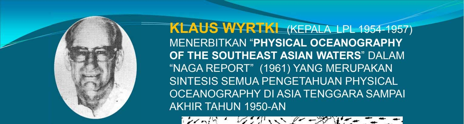 "KLAUS WYRTKI (KEPALA LPL 1954-1957) MENERBITKAN ""PHYSICAL OCEANOGRAPHY OF THE SOUTHEAST ASIAN WATERS"" DALAM ""NAGA"