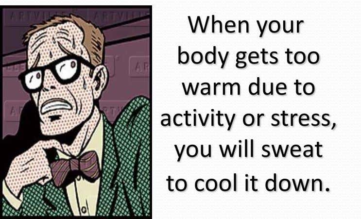 When your body gets too warm due to activity or stress, you will sweat to