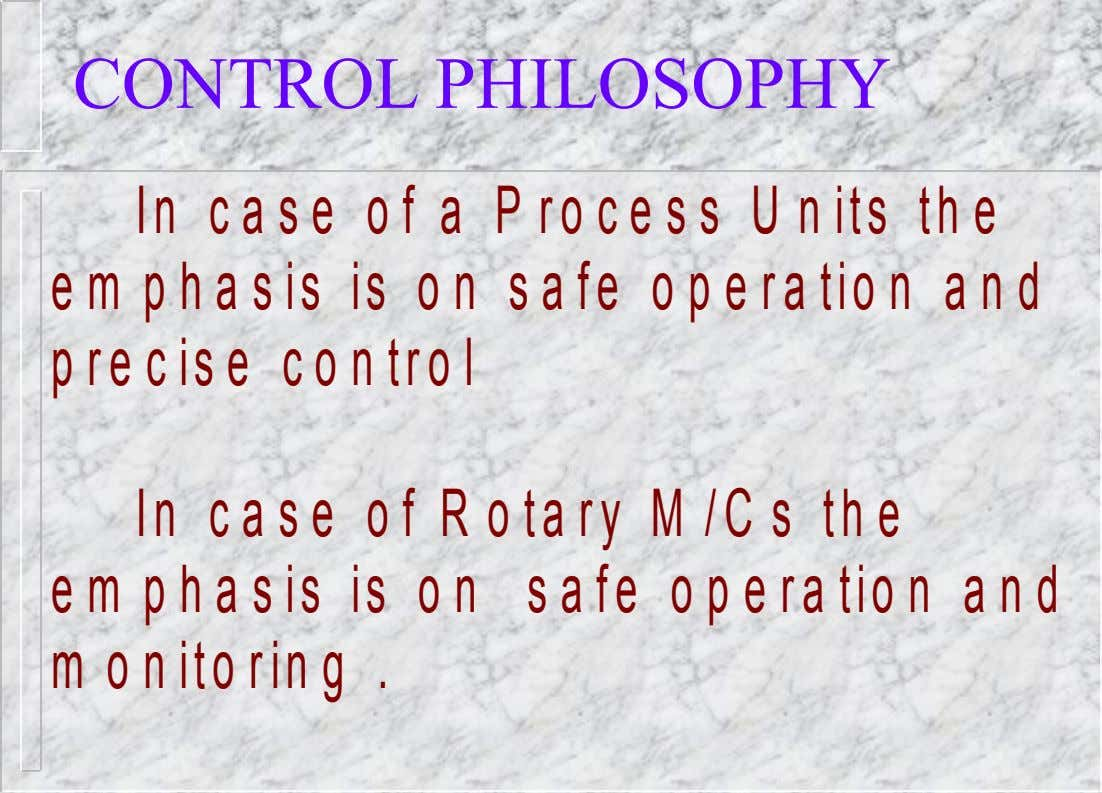 CONTROL PHILOSOPHY In case of a Process Units the em phasis is on safe operation and