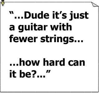 """…Dude it's just a guitar with fewer strings… it be? …how hard can """