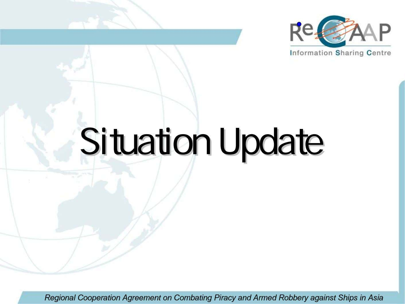 SituationSituation UpdateUpdate Regional Cooperation Agreement on Combating Piracy and Armed Robbery against Ships in Asia