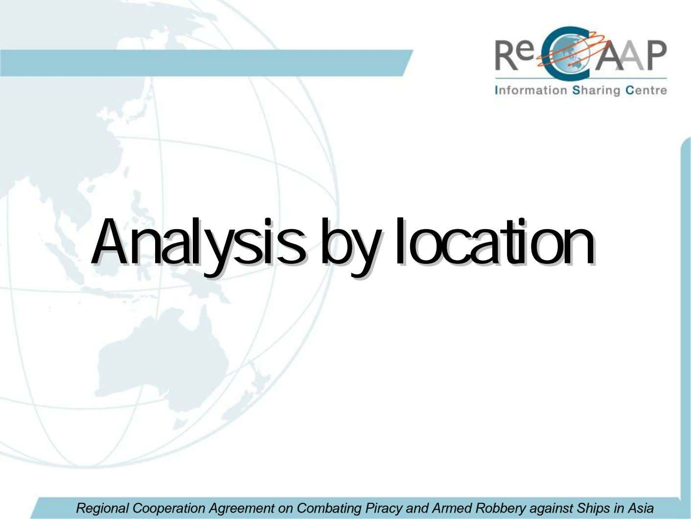 AnalysisAnalysis byby locationlocation Regional Cooperation Agreement on Combating Piracy and Armed Robbery against Ships