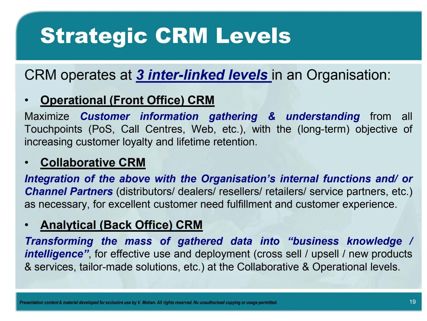 Strategic CRM Levels CRM operates at 3 inter-linked levels in an Organisation: • Operational (Front