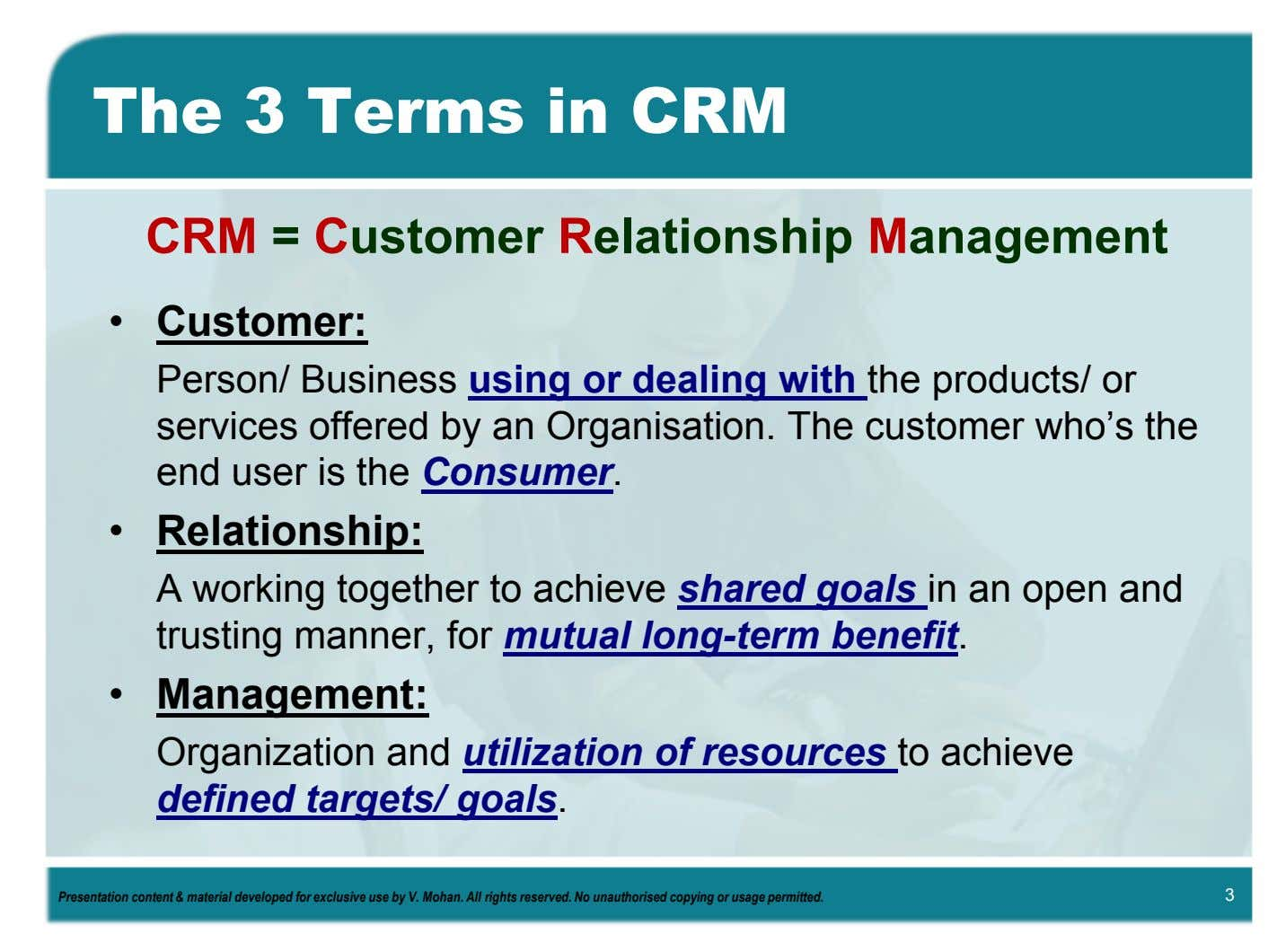 The 3 Terms in CRM CRM = Customer Relationship Management • Customer: Person/ Business using
