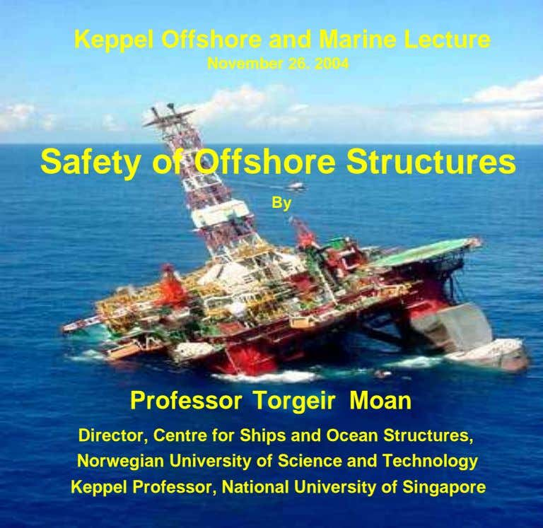 Keppel Offshore and Marine Lecture November 26. 2004 Safety of Offshore Structures By Professor Torgeir