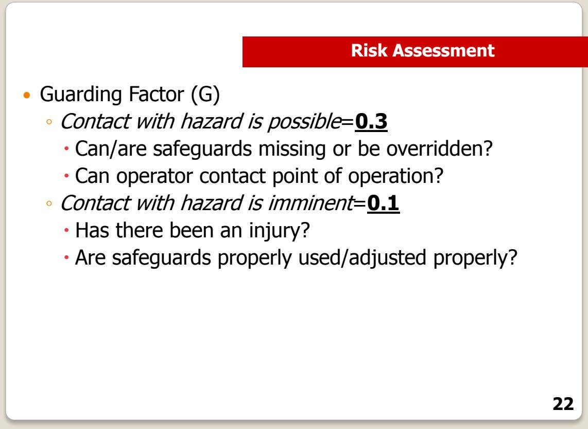 Risk Assessment  Guarding Factor (G) ◦ Contact with hazard is possible=0.3  Can/are safeguards