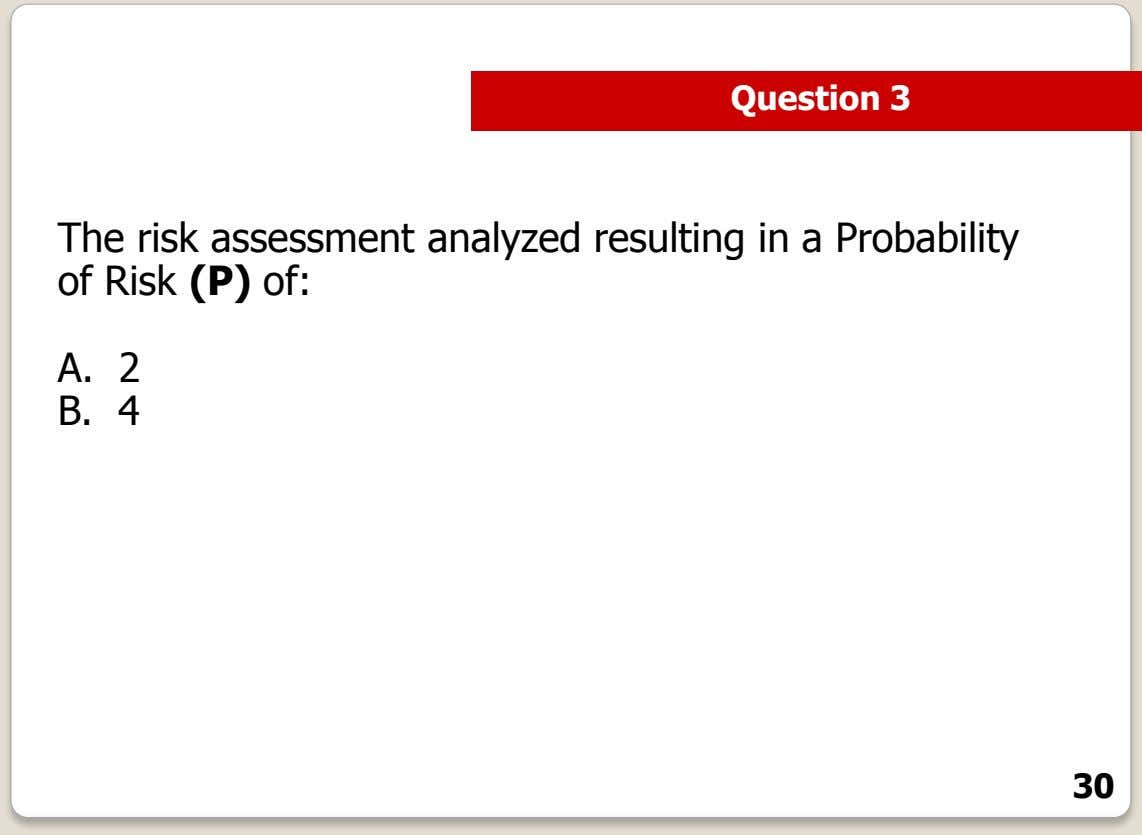 Question 3 The risk assessment analyzed resulting in a Probability of Risk (P) of: A.