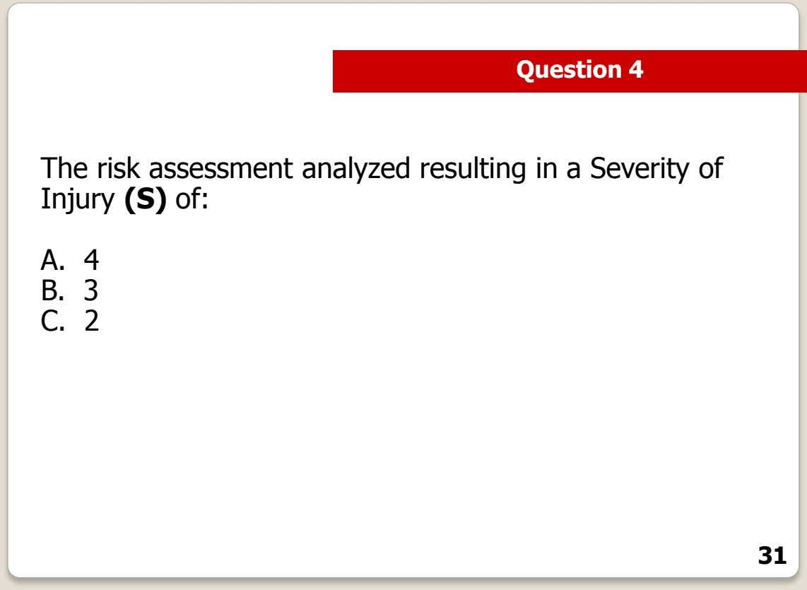 Question 4 The risk assessment analyzed resulting in a Severity of Injury (S) of: A.
