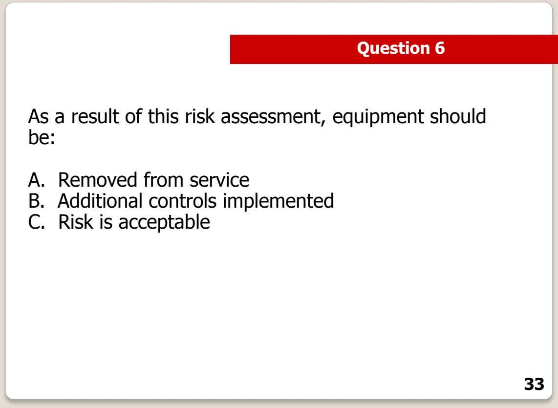 Question 6 As a result of this risk assessment, equipment should be: A. Removed from