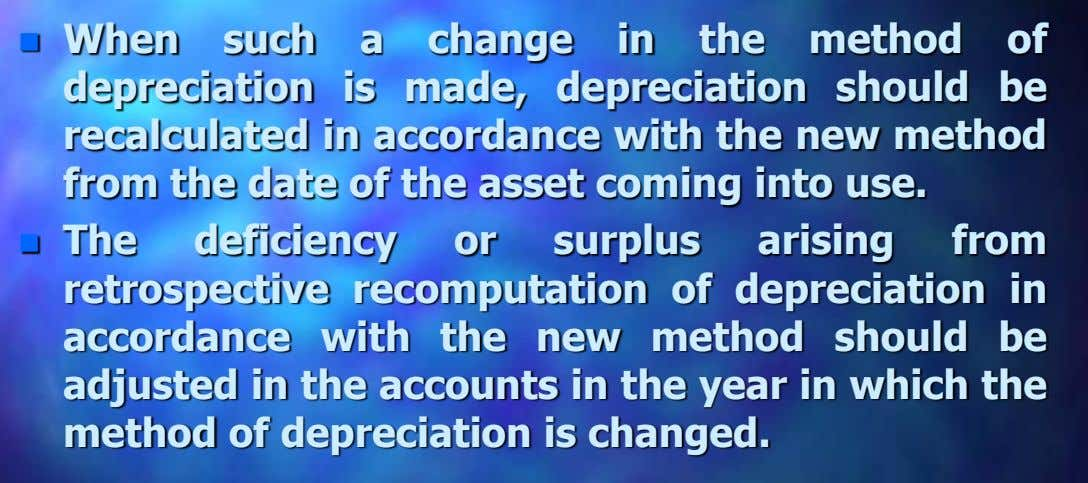  When such a change in the method of depreciation is made, depreciation should be recalculated