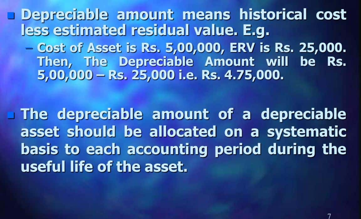  Depreciable amount means historical cost less estimated residual value. E.g. – Cost of Asset is