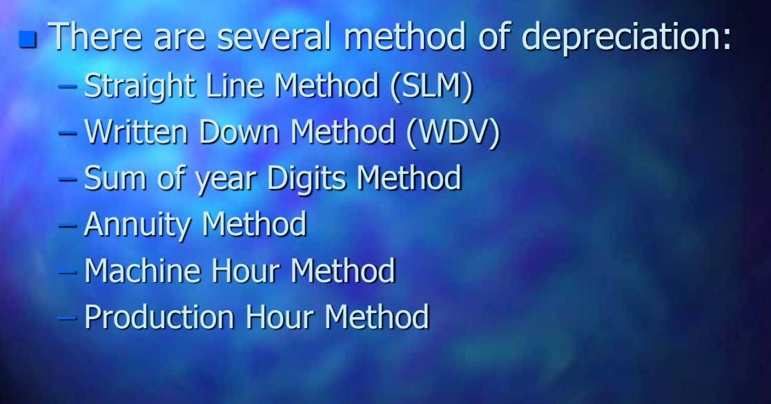  There are several method of depreciation: – Straight Line Method (SLM) – Written Down Method