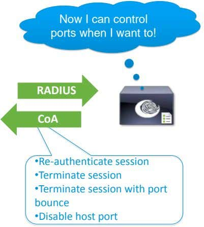 Now I can control ports when I want to! RADIUS CoA •Re-authenticate session •Terminate session