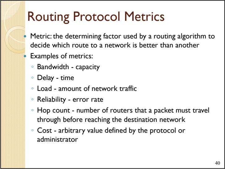 Routing Protocol Metrics Metric: the determining factor used by a routing algorithm to decide which