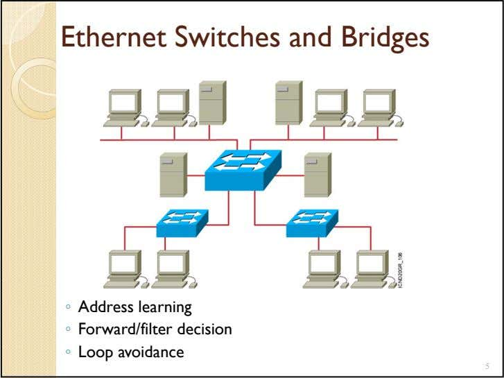 Ethernet Switches and Bridges ◦ Address learning ◦ Forward/filter decision ◦ Loop avoidance 5