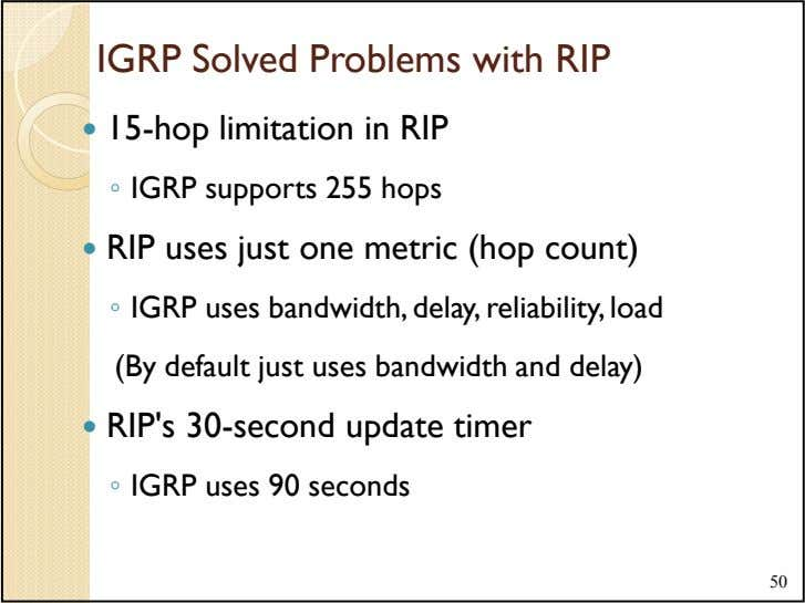 IGRP Solved Problems with RIP 15-hop limitation in RIP ◦ IGRP supports 255 hops RIP