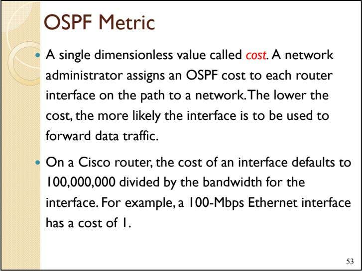 OSPF Metric A single dimensionless value called cost. A network administrator assigns an OSPF cost