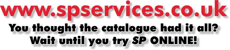 www.spservices.co.uk You thought the catalogue had it all? Wait until you try SP ONLINE!