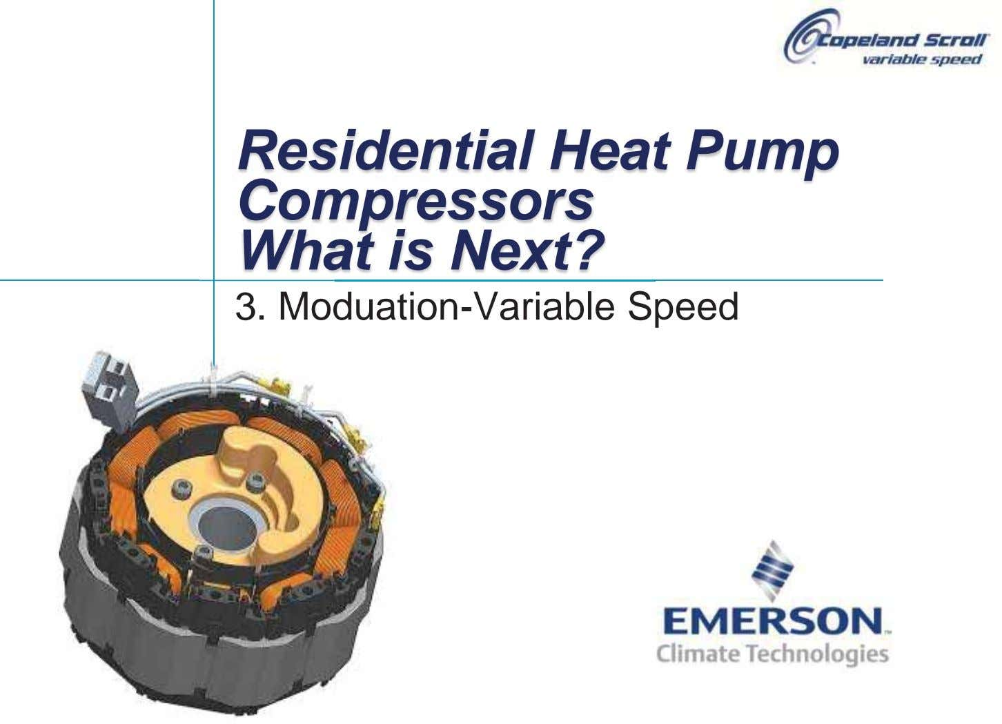 Residential Heat Pump Compressors What is Next? 3. Moduation-Variable Speed