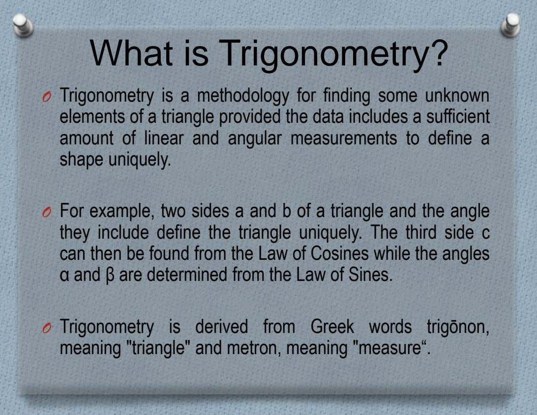 What is Trigonometry? O Trigonometry is a methodology for finding some unknown elements of a triangle