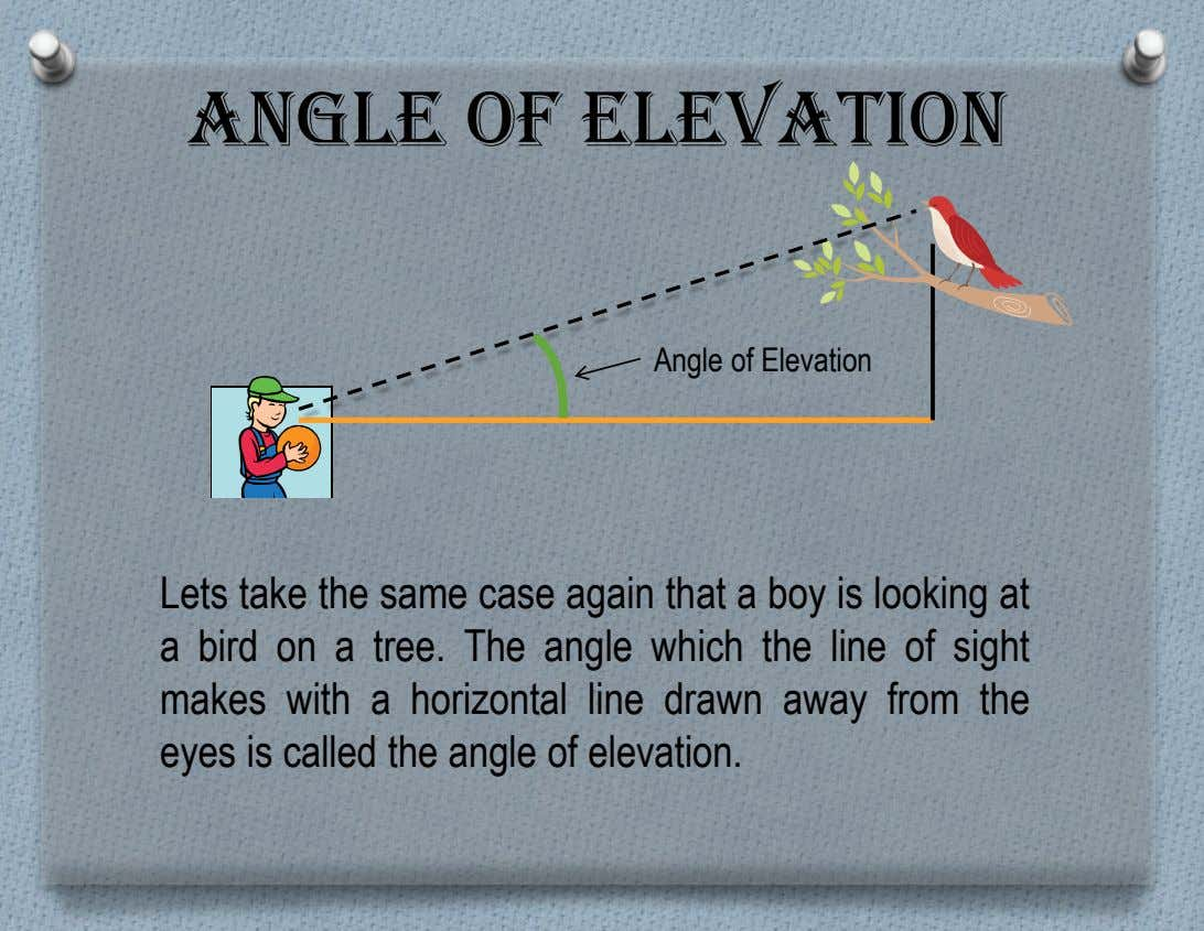 Angle of Elevation Angle of Elevation Lets take the same case again that a boy is