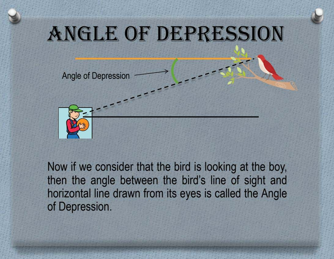 Angle of Depression Angle of Depression Now if we consider that the bird is looking at