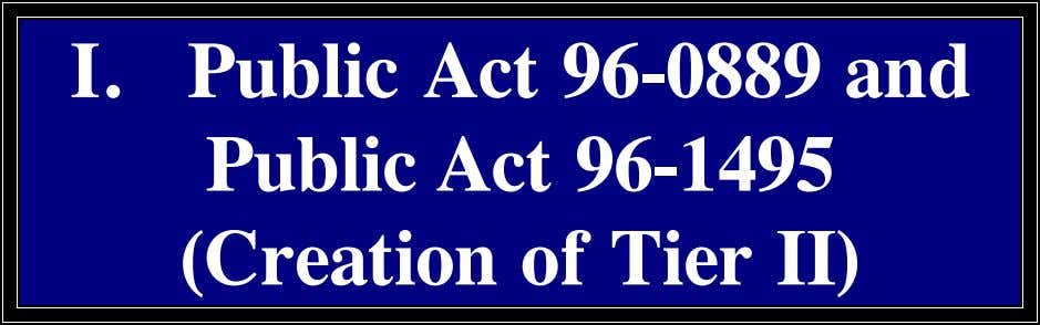 I. Public Act 96-0889 and Public Act 96-1495 (Creation of Tier II)