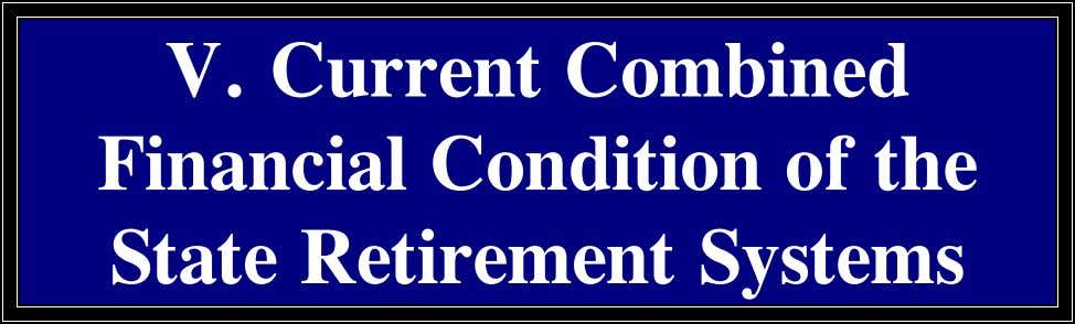 V. Current Combined Financial Condition of the State Retirement Systems