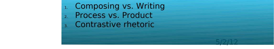Composing vs. Writing 1. Process vs. Product 2. Contrastive rhetoric 3. 5/2/12