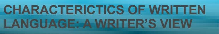CHARACTERICTICS OF WRITTEN LANGUAGE: A WRITER'S VIEW