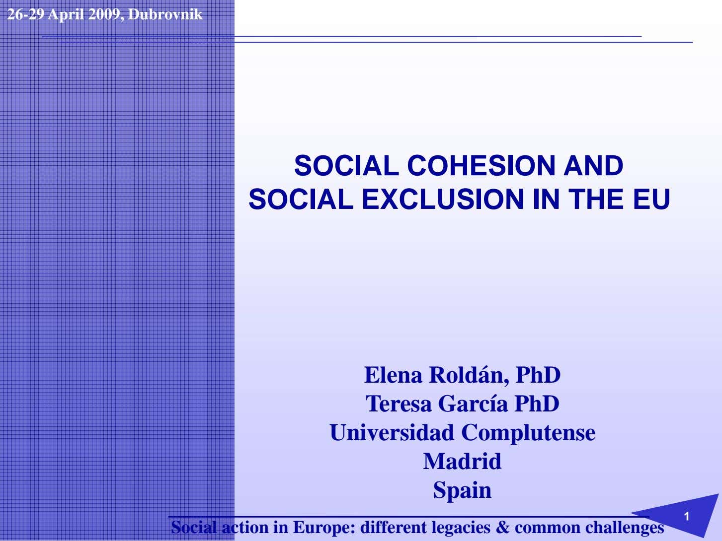 26-29 April 2009, Dubrovnik SOCIAL COHESION AND SOCIAL EXCLUSION IN THE EU Elena Roldán, PhD