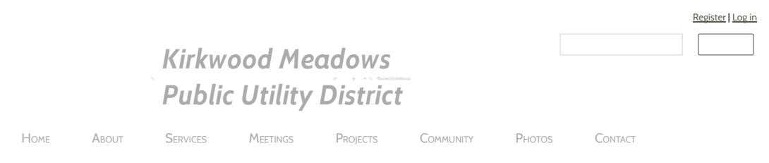 Register | Log in Kirkwood Meadows Public Utility District HOME ABOUT SERVICES MEETINGS PROJECTS COMMUNITY