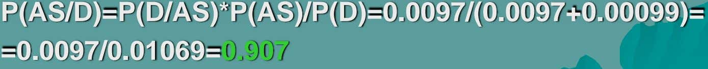 P(AS/D)=P(D/AS)*P(AS)/P(D)=0.0097/(0.0097+0.00099)= =0.0097/0.01069=0.907