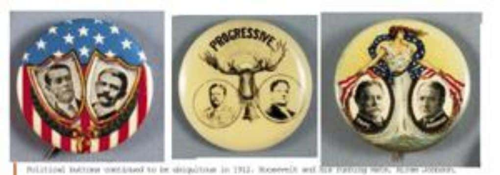 1912 BUTTONS: ROOSEVELT, TAFT, AND WILSON 1912 buttons: Roosevelt, Taft, and Wilson Political buttons continued to