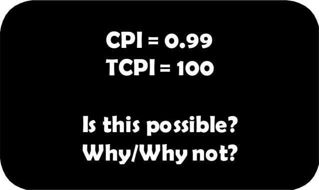 CPI = 0.99 TCPI = 100 Is this possible? Why/Why not?