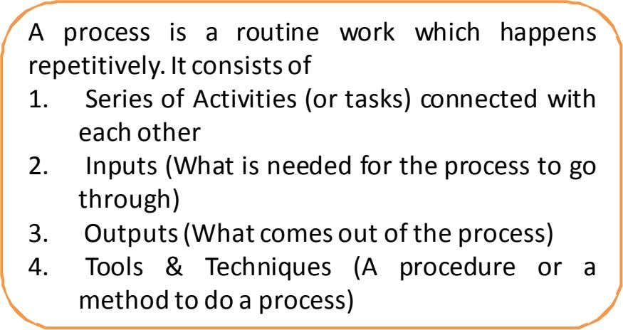 A process is a routine work which happens repetitively. It consists of 1. Series of Activities