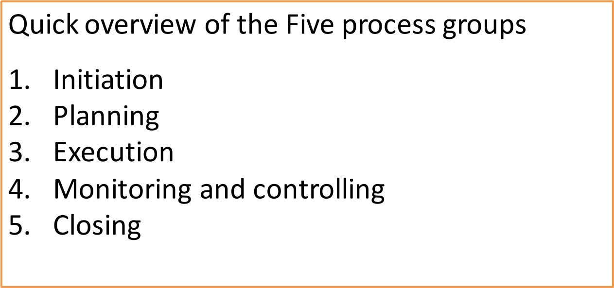 Quick overview of the Five process groups 1. Initiation 2. Planning 3. Execution 4. Monitoring and