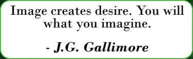 Image creates desire. You will what you imagine. - J.G. Gallimore