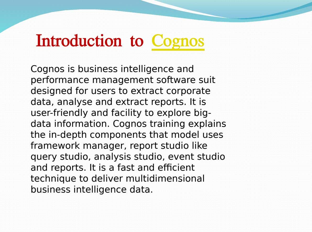 Introduction to Cognos Cognos is business intelligence and performance management software suit designed for users to