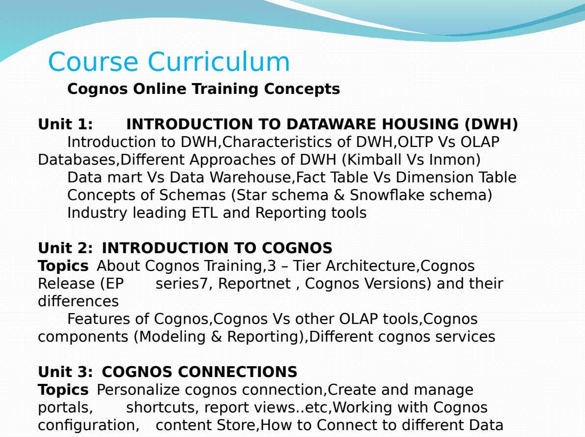 Course Curriculum Cognos Online Training Concepts Unit 1: INTRODUCTION TO DATAWARE HOUSING (DWH) Introduction to DWH,Characteristics