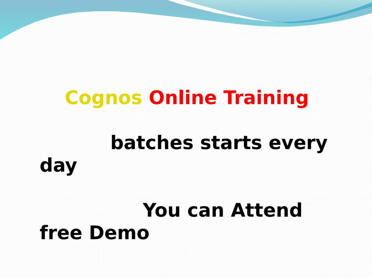 Cognos Online Training batches starts every day You can Attend free Demo