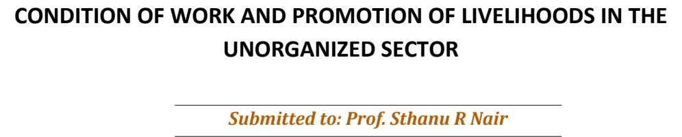 CONDITION OF WORK AND PROMOTION OF LIVELIHOODS IN THE UNORGANIZED SECTOR Submitted to: Prof. Sthanu