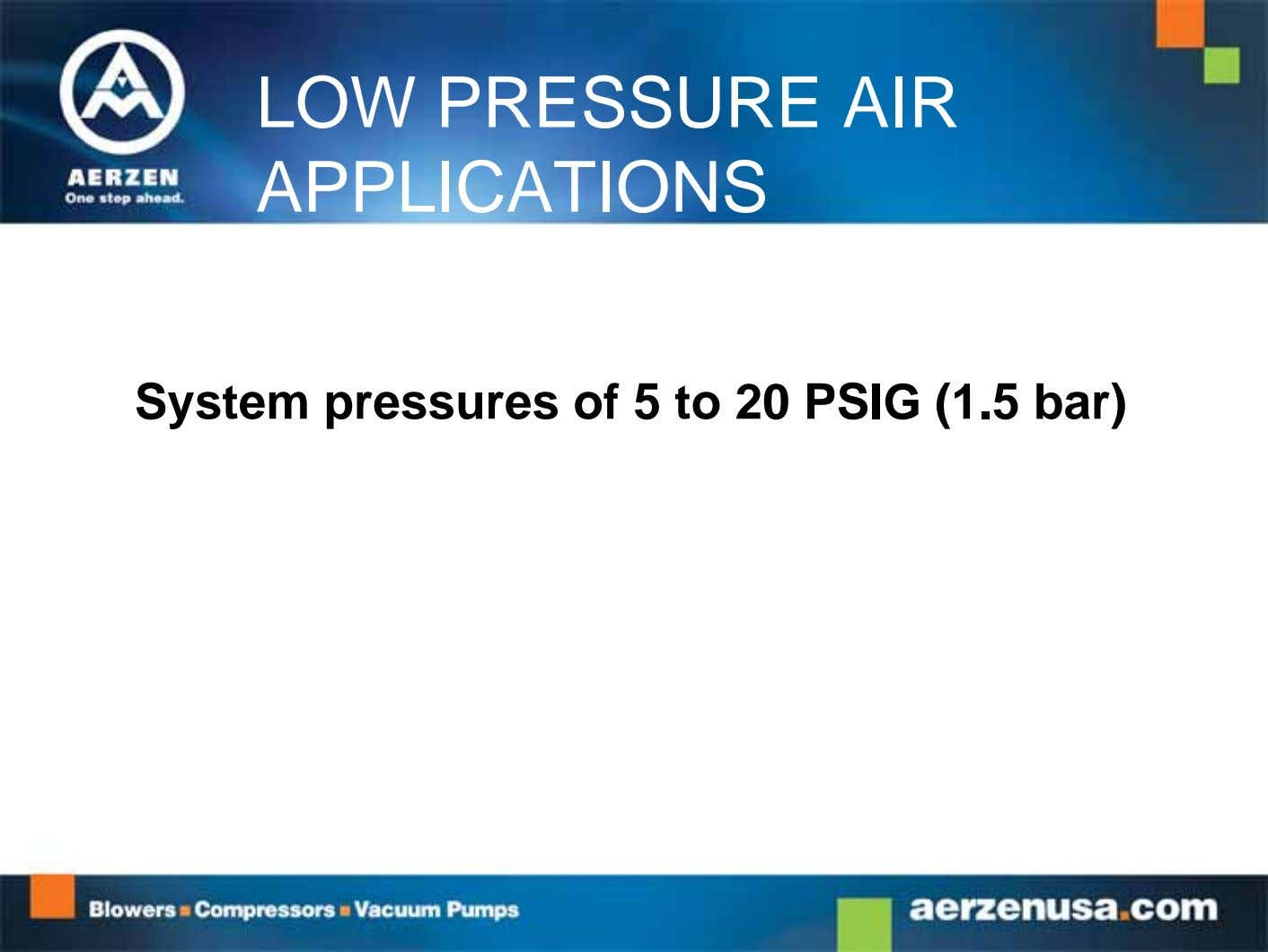 LOW PRESSURE AIR APPLICATIONS System pressures of 5 to 20 PSIG (1.5 bar)