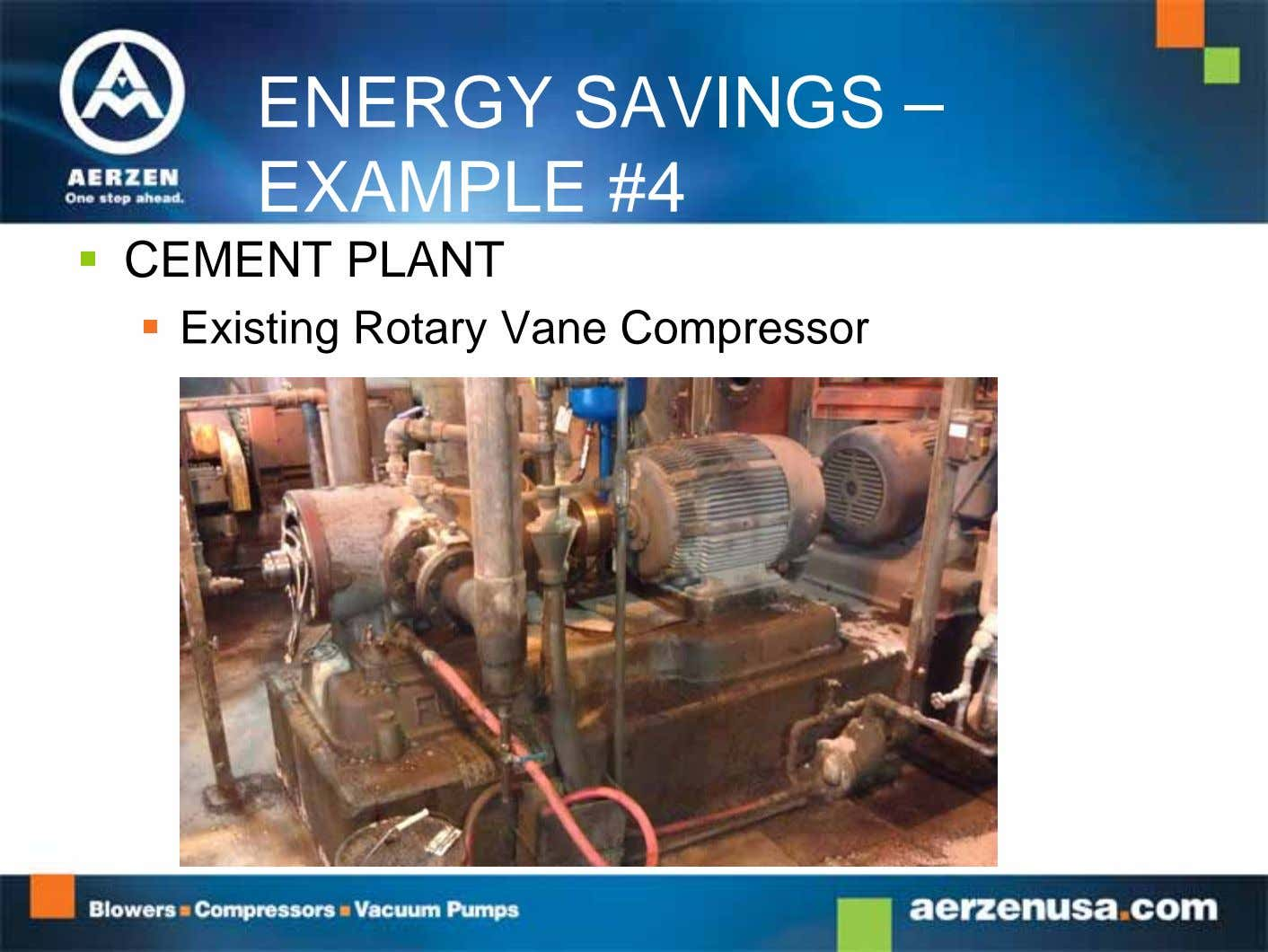 ENERGY SAVINGS – EXAMPLE #4  CEMENT PLANT  Existing Rotary Vane Compressor