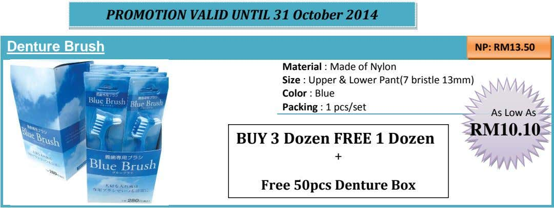 PROMOTION VALID UNTIL 31 October 2014 Denture Brush NP: RM13.50 Material : Made of Nylon