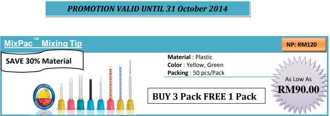 PROMOTION VALID UNTIL 31 October 2014 MixPac ™ Mixing Tip NP: RM120 SAVE 30% Material