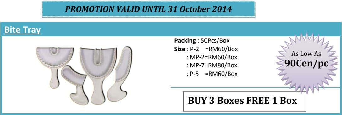 PROMOTION VALID UNTIL 31 October 2014 Bite Tray Packing : 50Pcs/Box Size : P-2 =RM60/Box